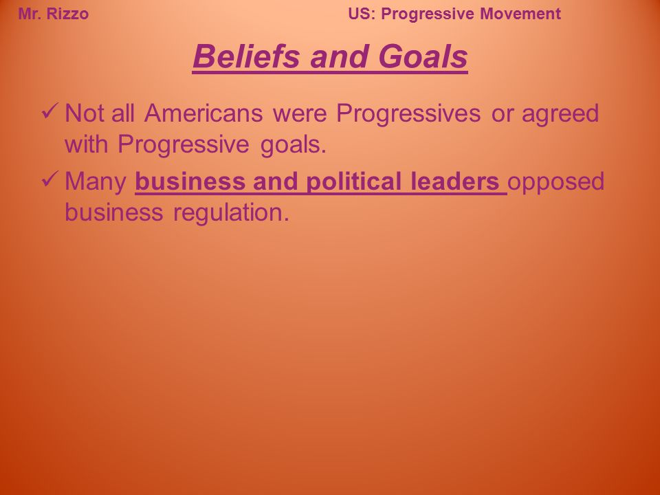 Beliefs and Goals Not all Americans were Progressives or agreed with Progressive goals.