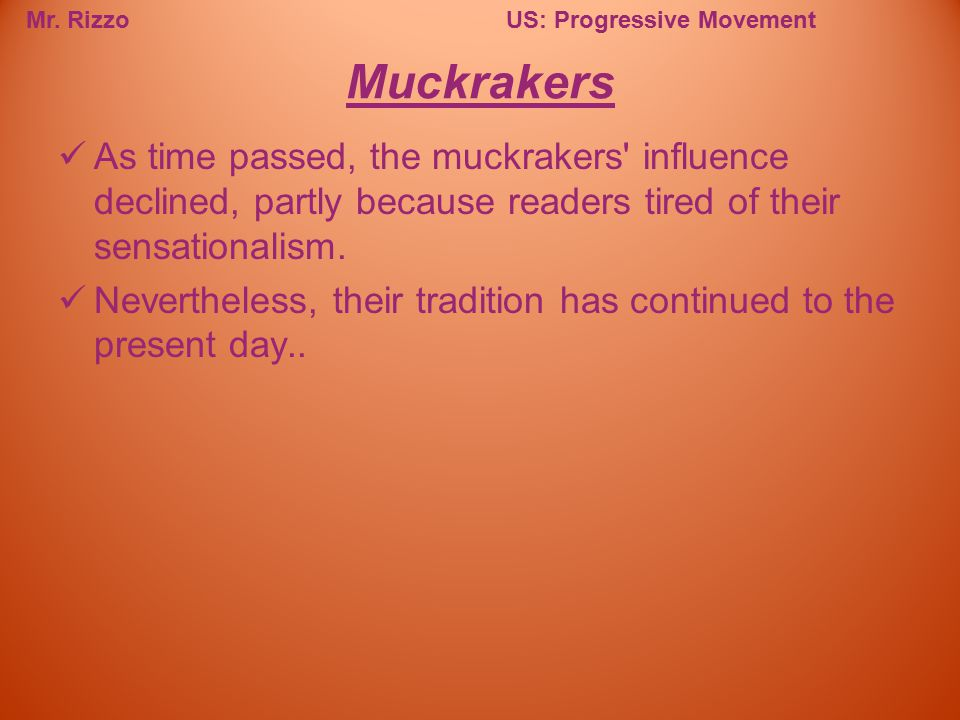 Muckrakers As time passed, the muckrakers influence declined, partly because readers tired of their sensationalism.