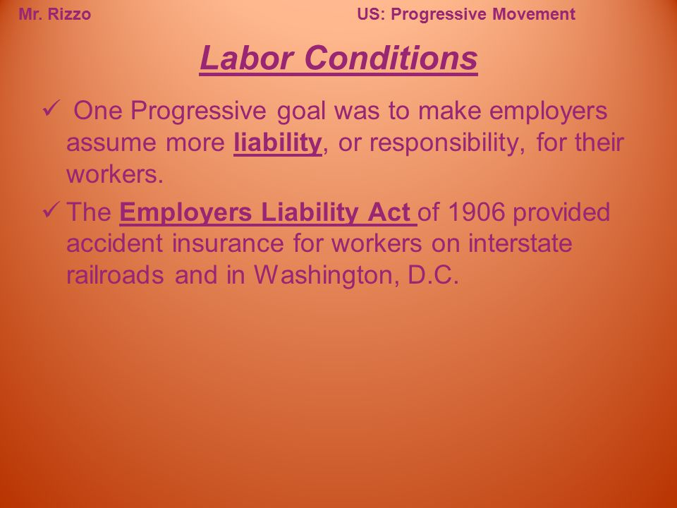 Labor Conditions One Progressive goal was to make employers assume more liability, or responsibility, for their workers.