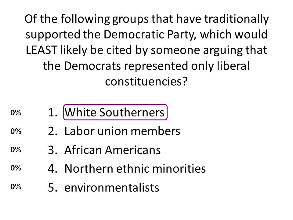 Of the following groups that have traditionally supported the Democratic Party, which would LEAST likely be cited by someone arguing that the Democrats represented only liberal constituencies