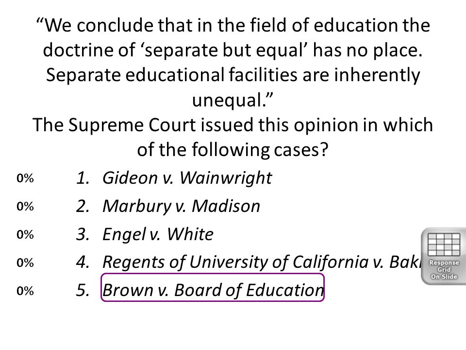 We conclude that in the field of education the doctrine of 'separate but equal' has no place. Separate educational facilities are inherently unequal. The Supreme Court issued this opinion in which of the following cases