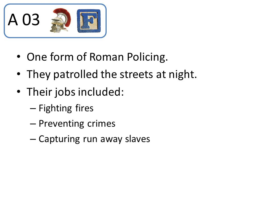A 03 One form of Roman Policing. They patrolled the streets at night.