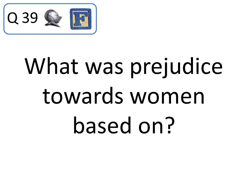 What was prejudice towards women based on