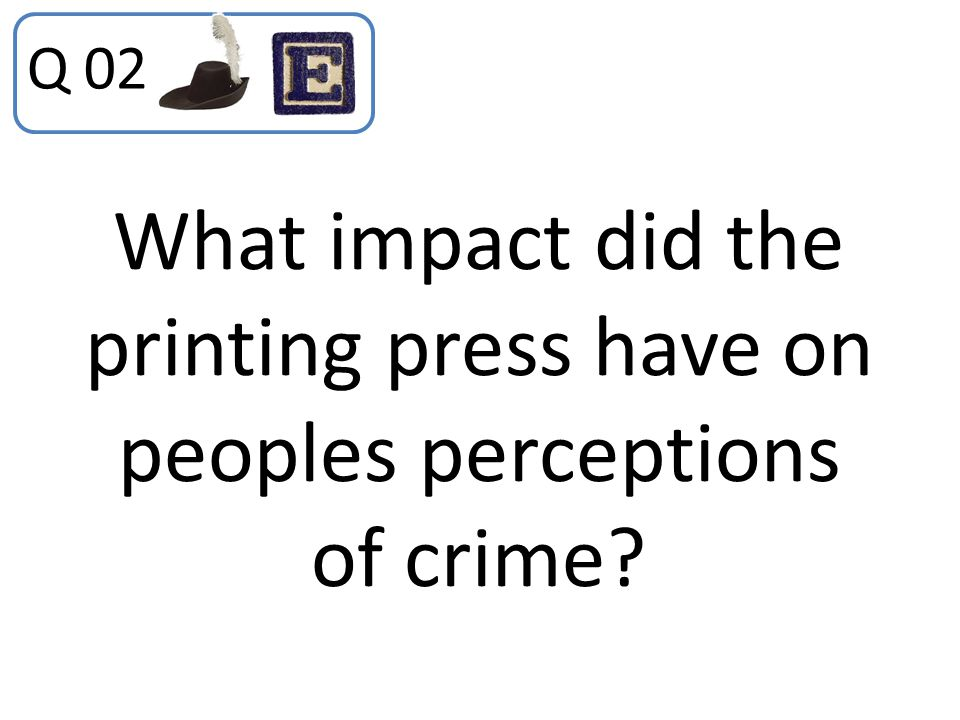 Q 02 What impact did the printing press have on peoples perceptions of crime