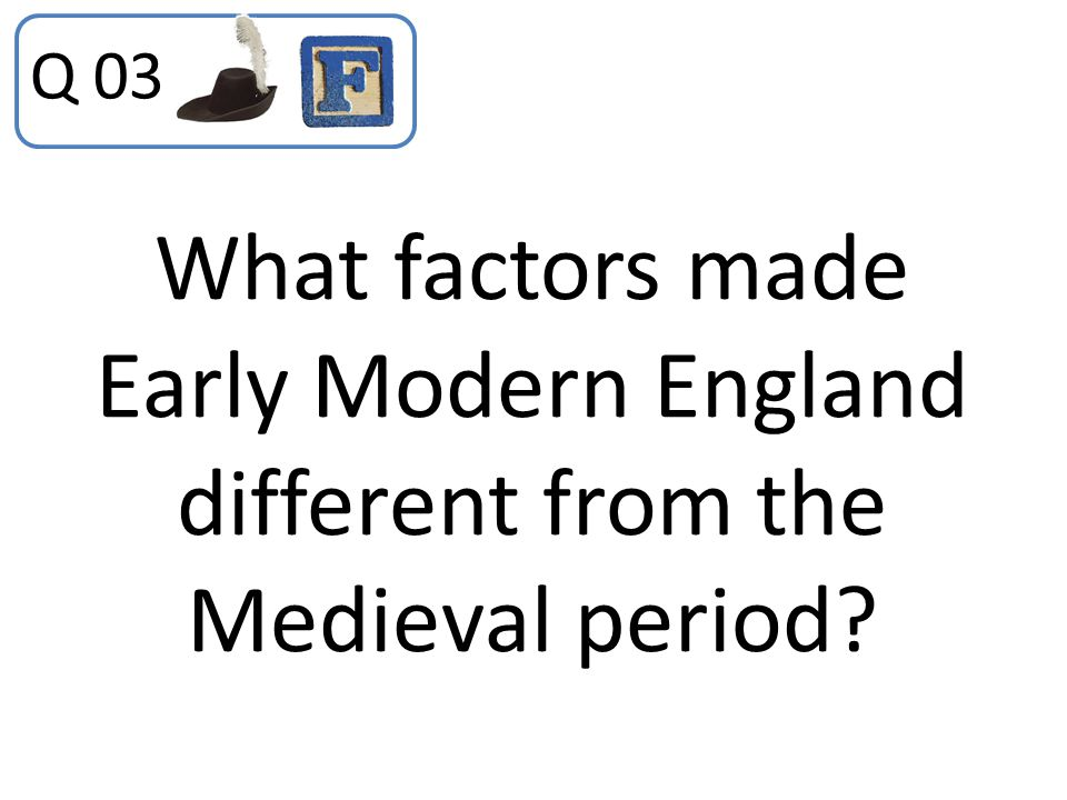 Q 03 What factors made Early Modern England different from the Medieval period