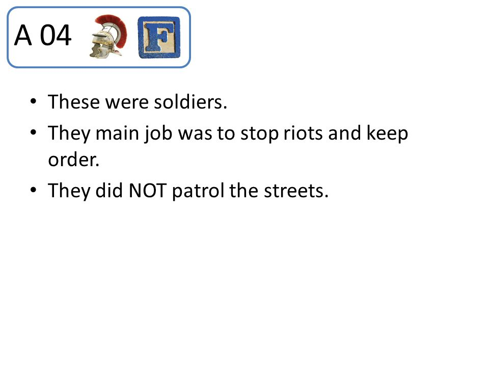 A 04 These were soldiers. They main job was to stop riots and keep order.