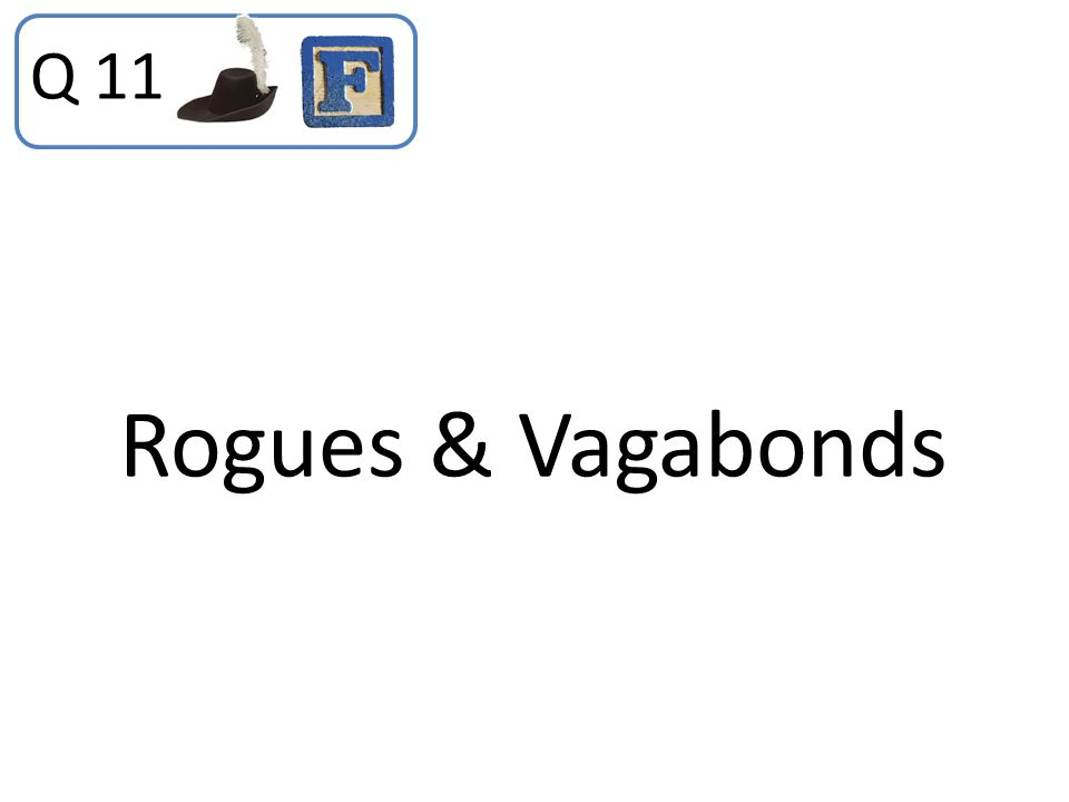 Q 11 Rogues & Vagabonds