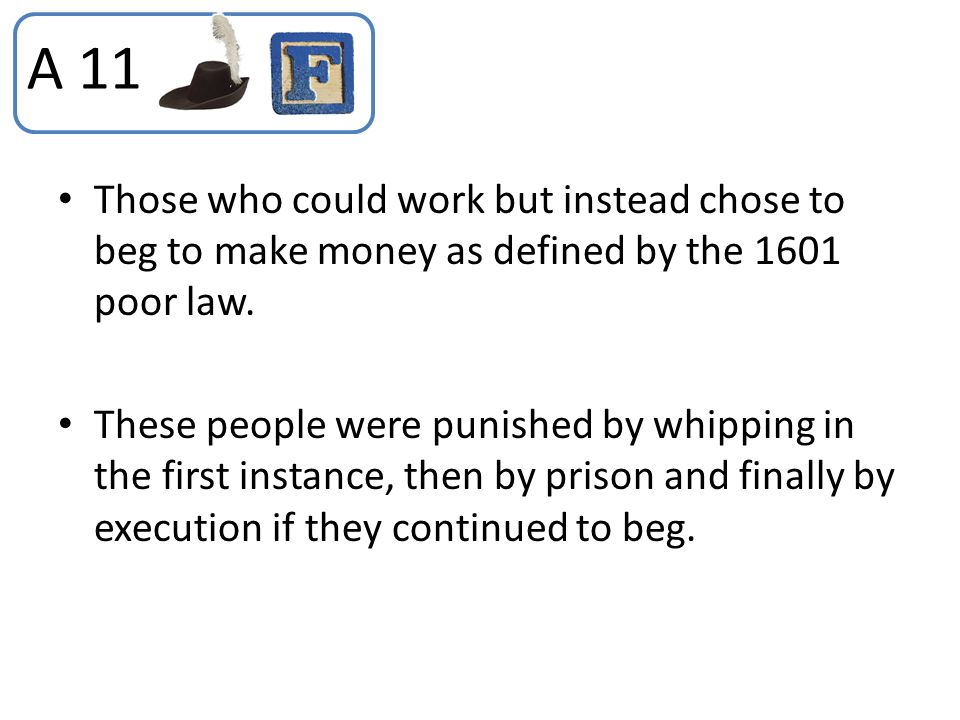 A 11 Those who could work but instead chose to beg to make money as defined by the 1601 poor law.
