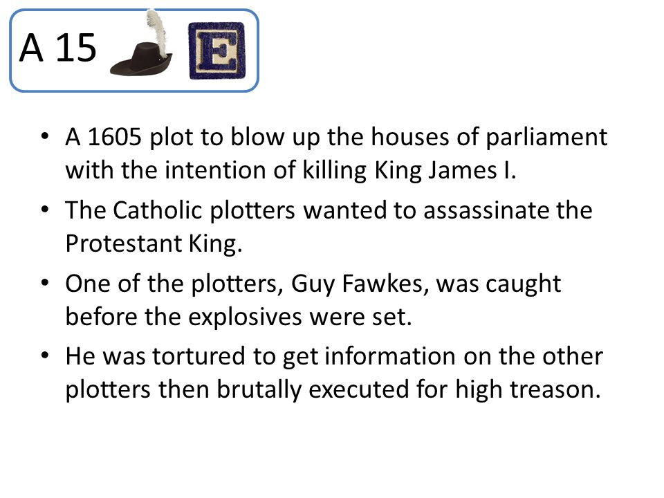 A 15 A 1605 plot to blow up the houses of parliament with the intention of killing King James I.
