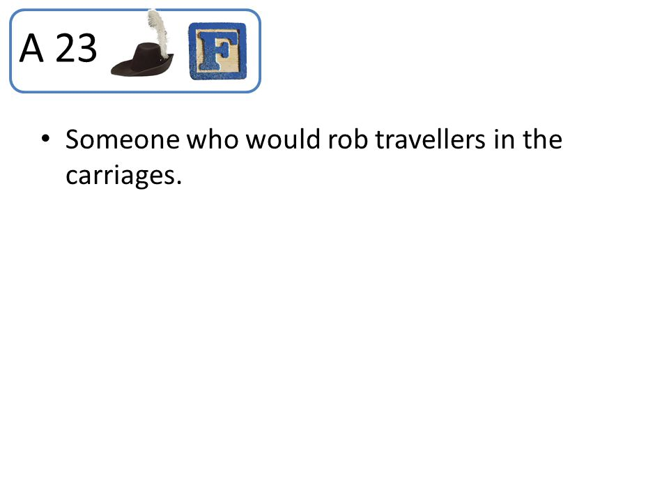 A 23 Someone who would rob travellers in the carriages.