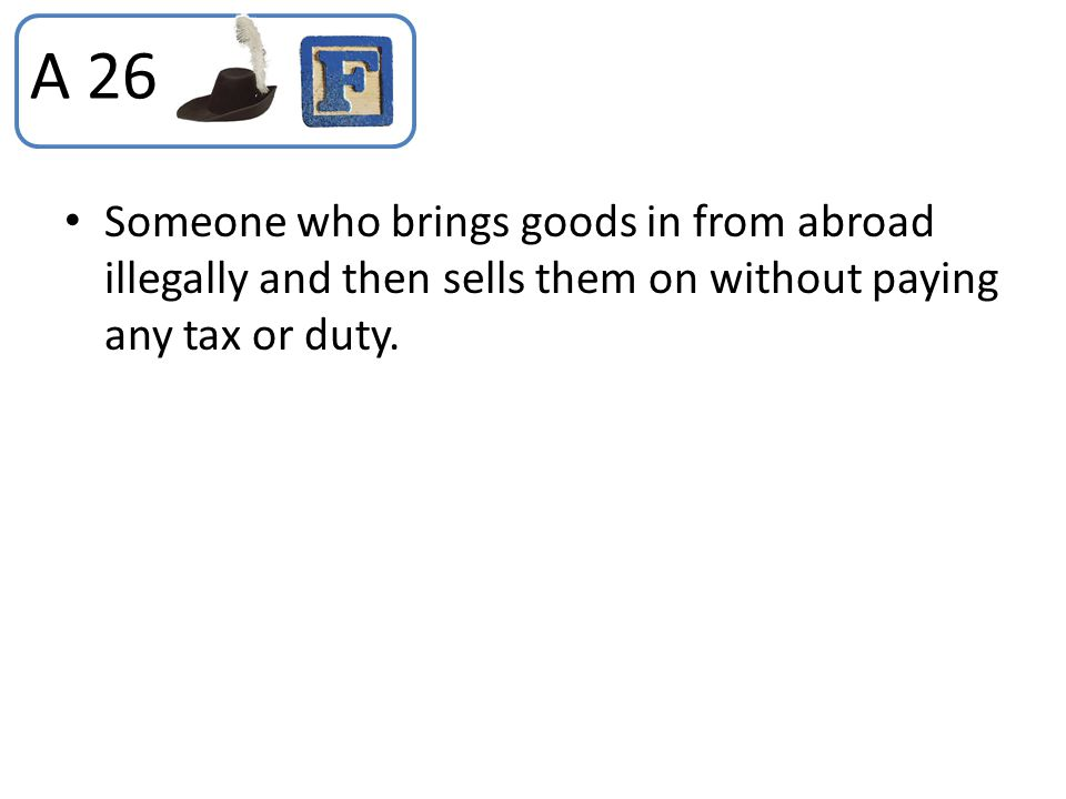 A 26 Someone who brings goods in from abroad illegally and then sells them on without paying any tax or duty.