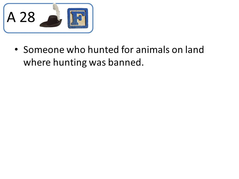 A 28 Someone who hunted for animals on land where hunting was banned.