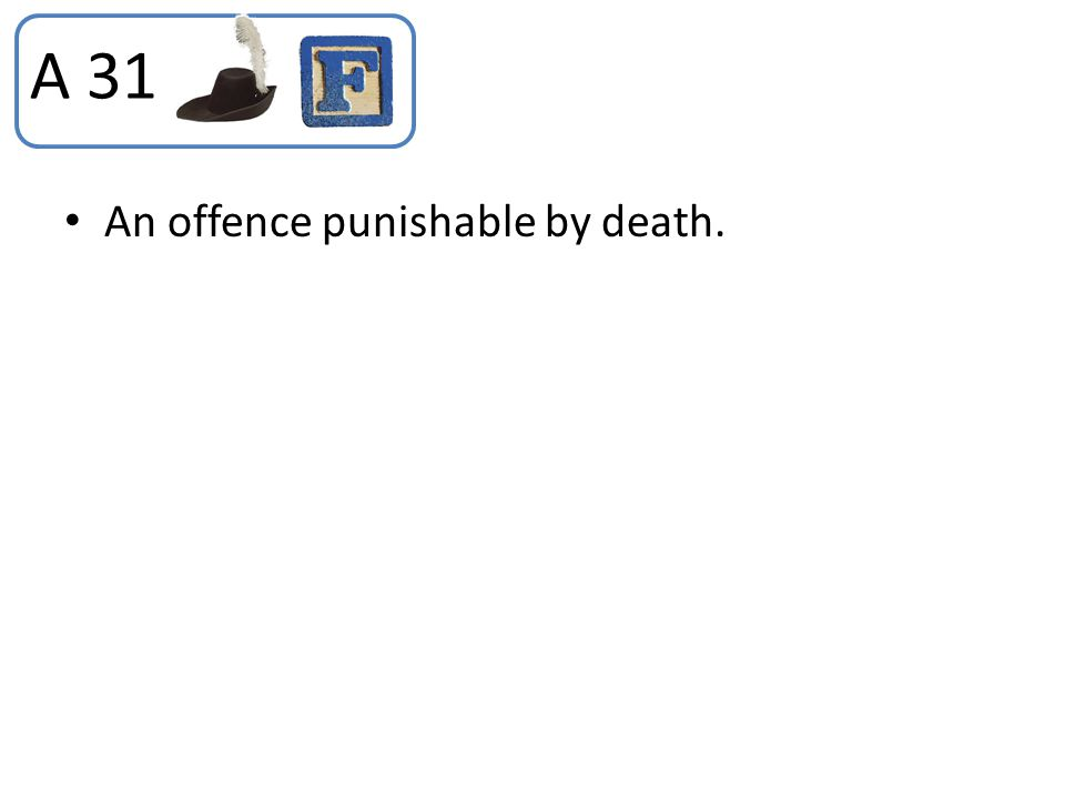 A 31 An offence punishable by death.