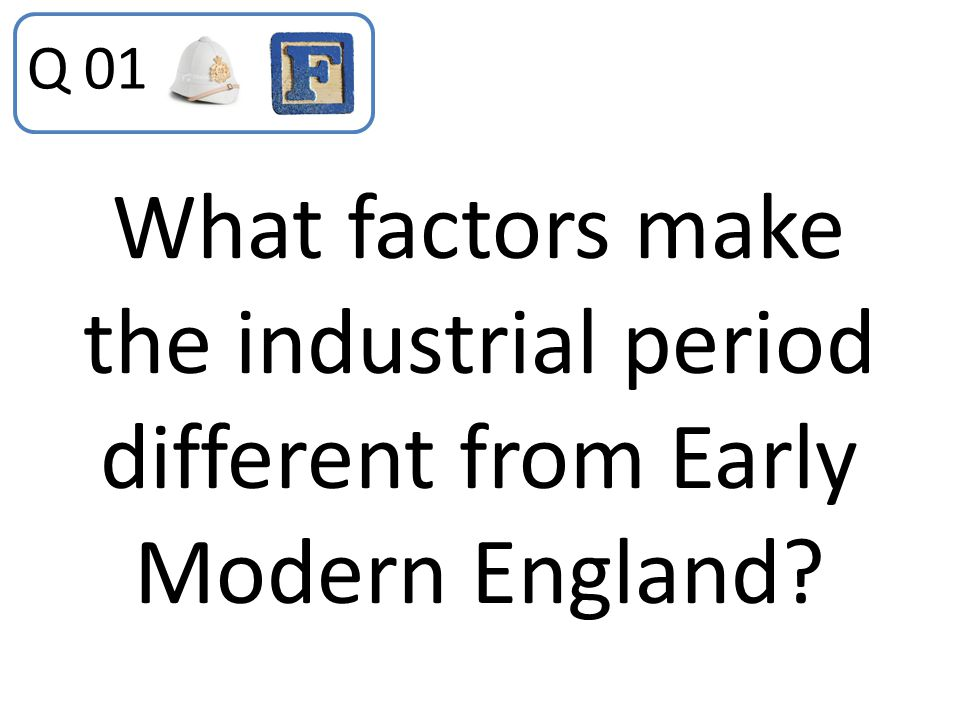 Q 01 What factors make the industrial period different from Early Modern England
