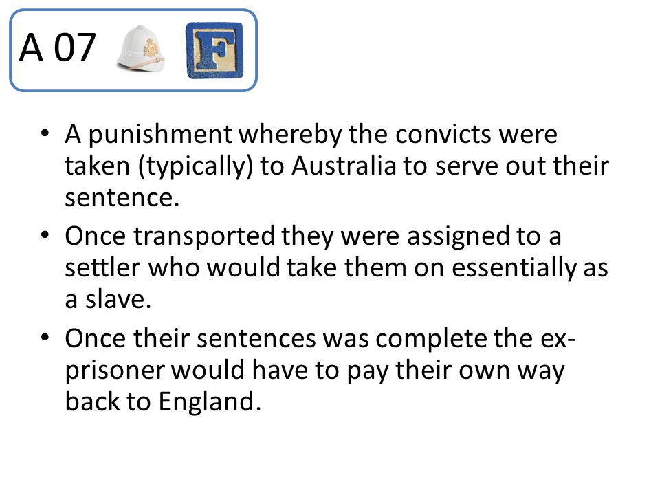 A 07 A punishment whereby the convicts were taken (typically) to Australia to serve out their sentence.