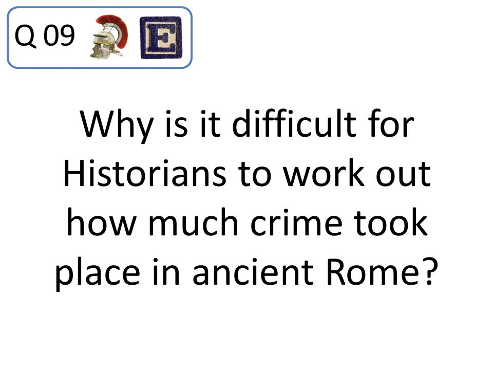 Q 09 Why is it difficult for Historians to work out how much crime took place in ancient Rome