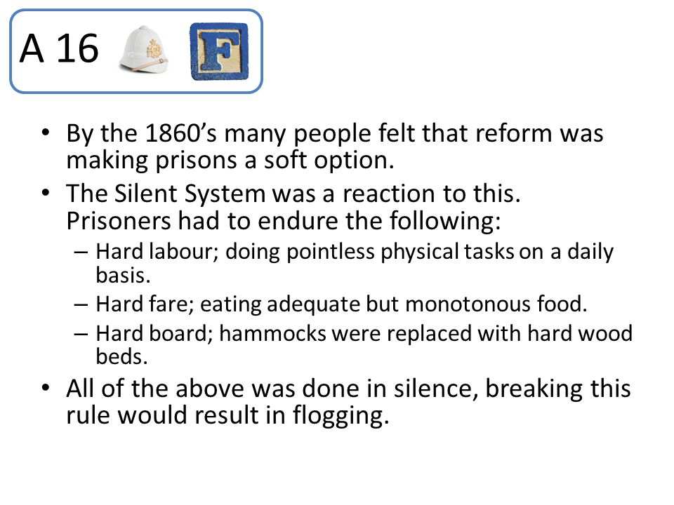 A 16 By the 1860's many people felt that reform was making prisons a soft option.