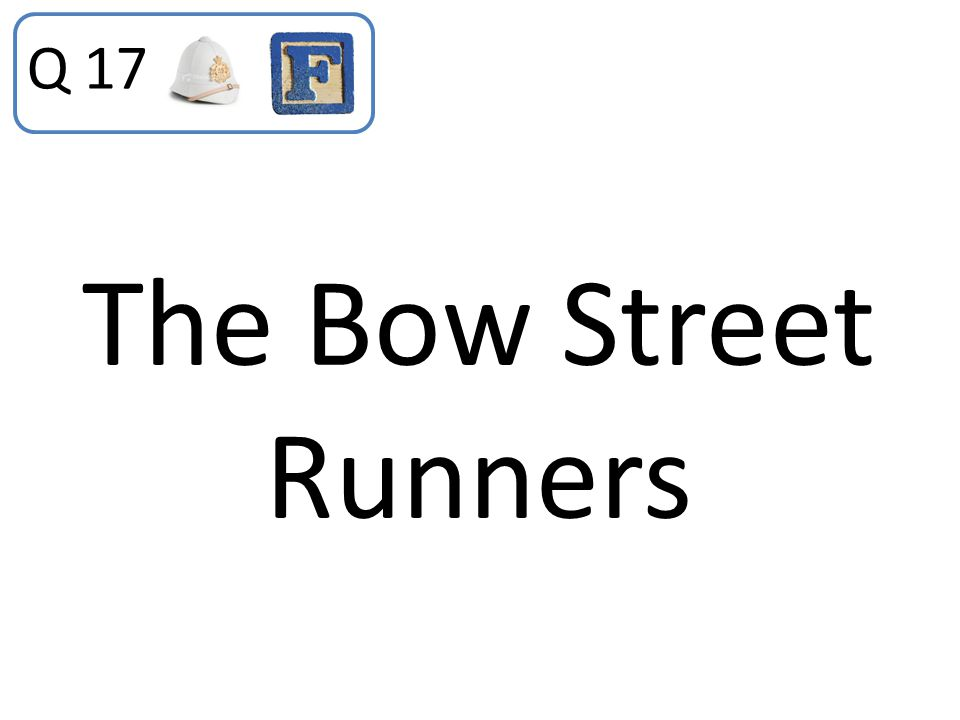 Q 17 The Bow Street Runners