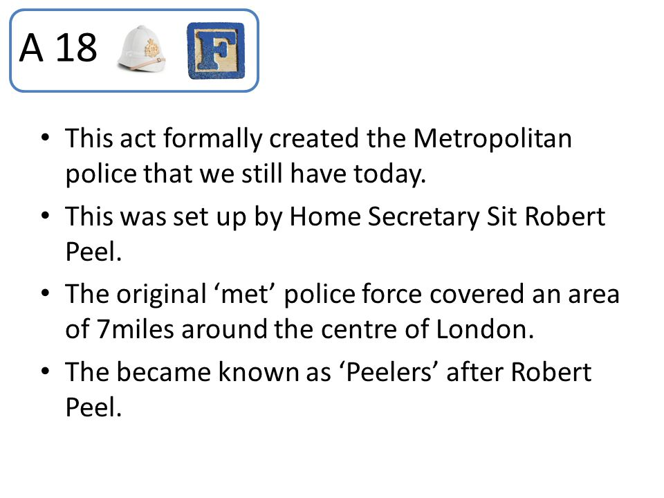 A 18 This act formally created the Metropolitan police that we still have today. This was set up by Home Secretary Sit Robert Peel.