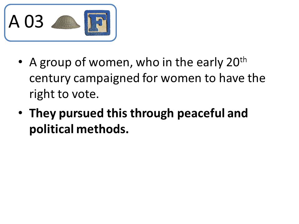 A 03 A group of women, who in the early 20th century campaigned for women to have the right to vote.