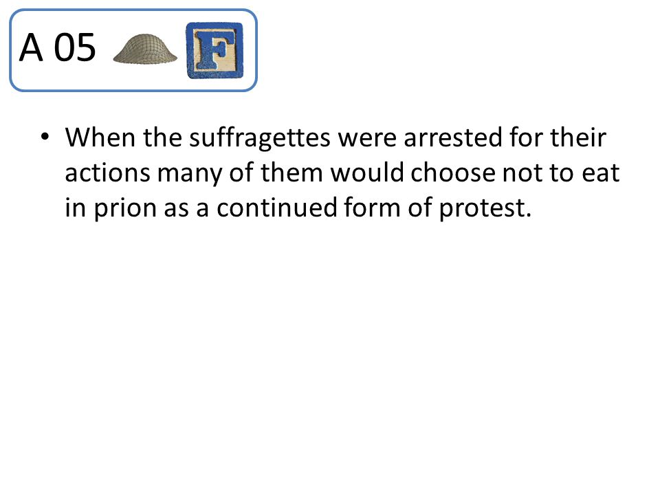 A 05 When the suffragettes were arrested for their actions many of them would choose not to eat in prion as a continued form of protest.
