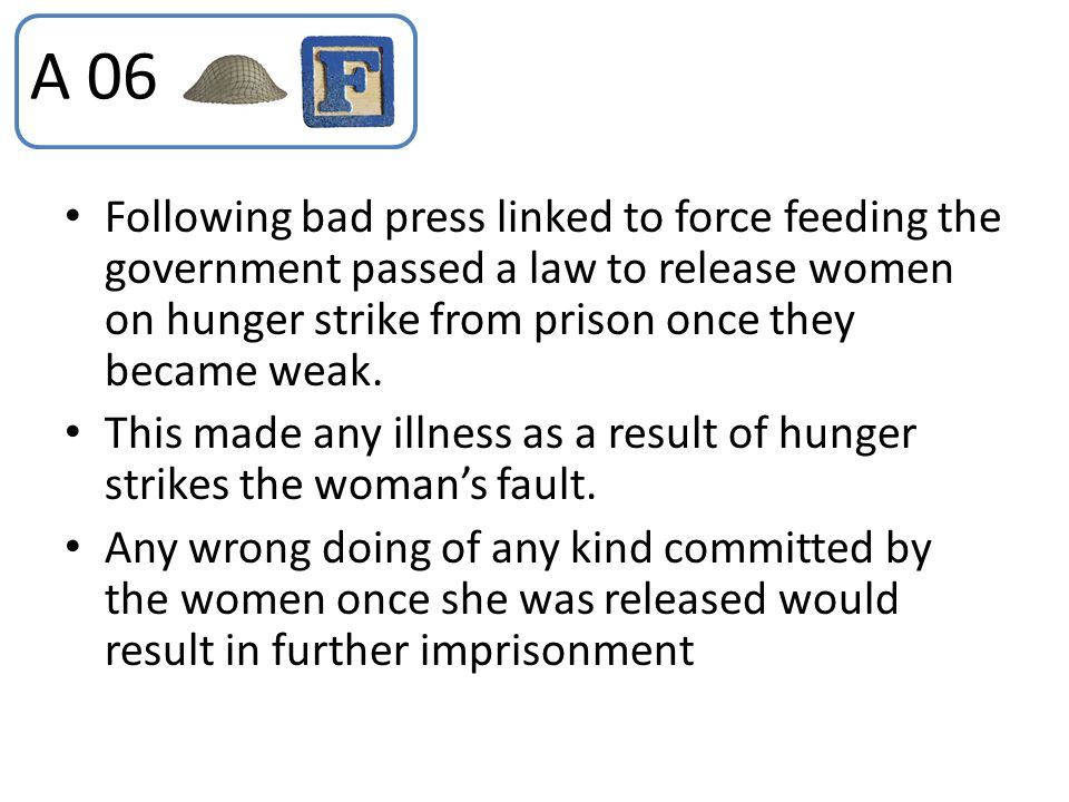 A 06 Following bad press linked to force feeding the government passed a law to release women on hunger strike from prison once they became weak.