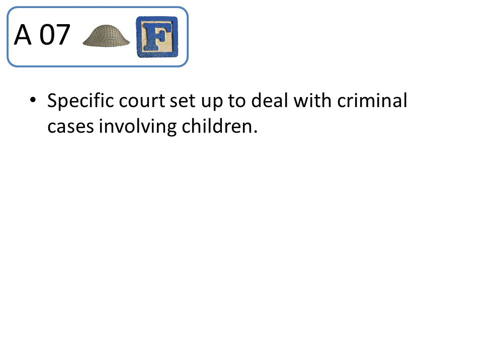 A 07 Specific court set up to deal with criminal cases involving children.