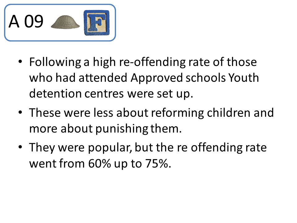 A 09 Following a high re-offending rate of those who had attended Approved schools Youth detention centres were set up.