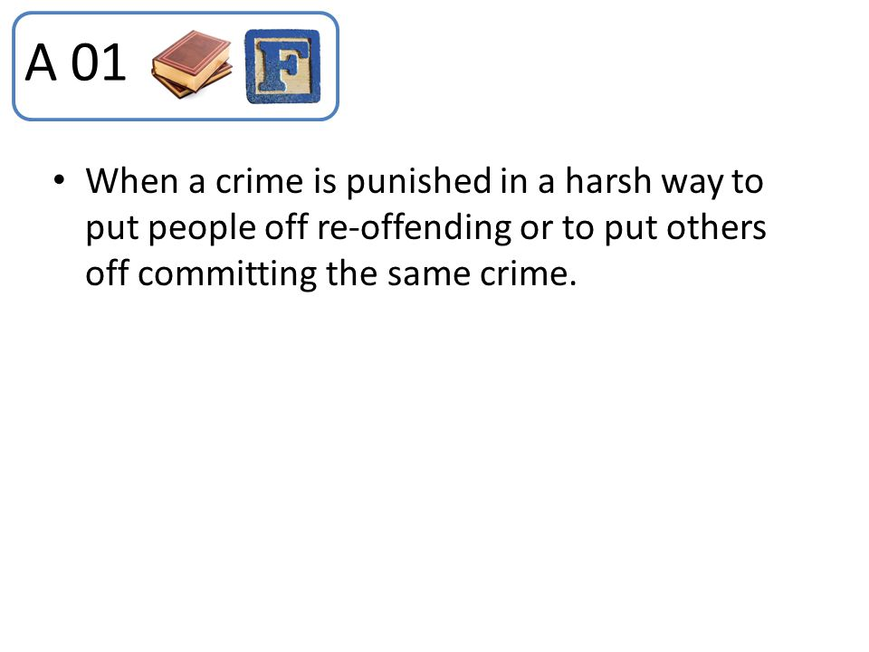 A 01 When a crime is punished in a harsh way to put people off re-offending or to put others off committing the same crime.