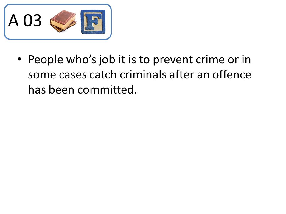 A 03 People who's job it is to prevent crime or in some cases catch criminals after an offence has been committed.
