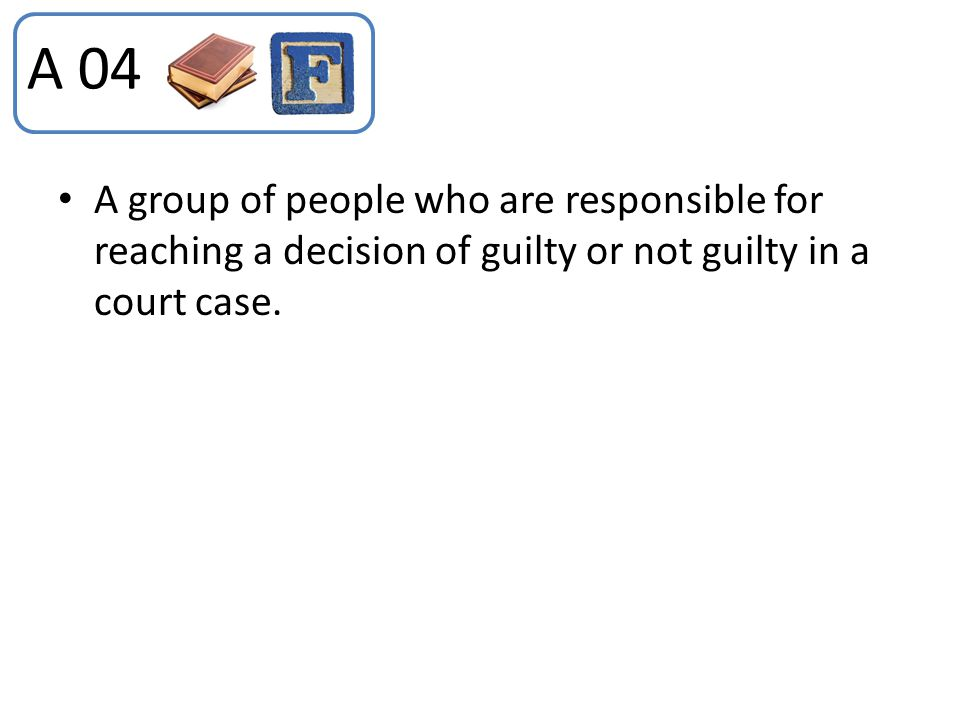 A 04 A group of people who are responsible for reaching a decision of guilty or not guilty in a court case.