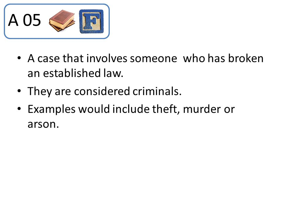 A 05 A case that involves someone who has broken an established law.