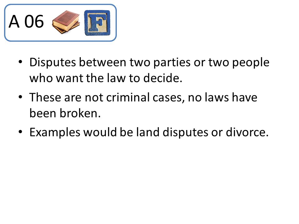 A 06 Disputes between two parties or two people who want the law to decide. These are not criminal cases, no laws have been broken.