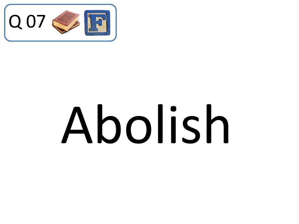 Q 07 Abolish