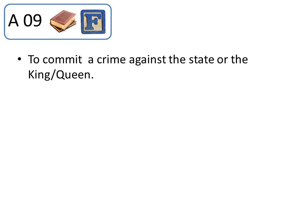 A 09 To commit a crime against the state or the King/Queen.