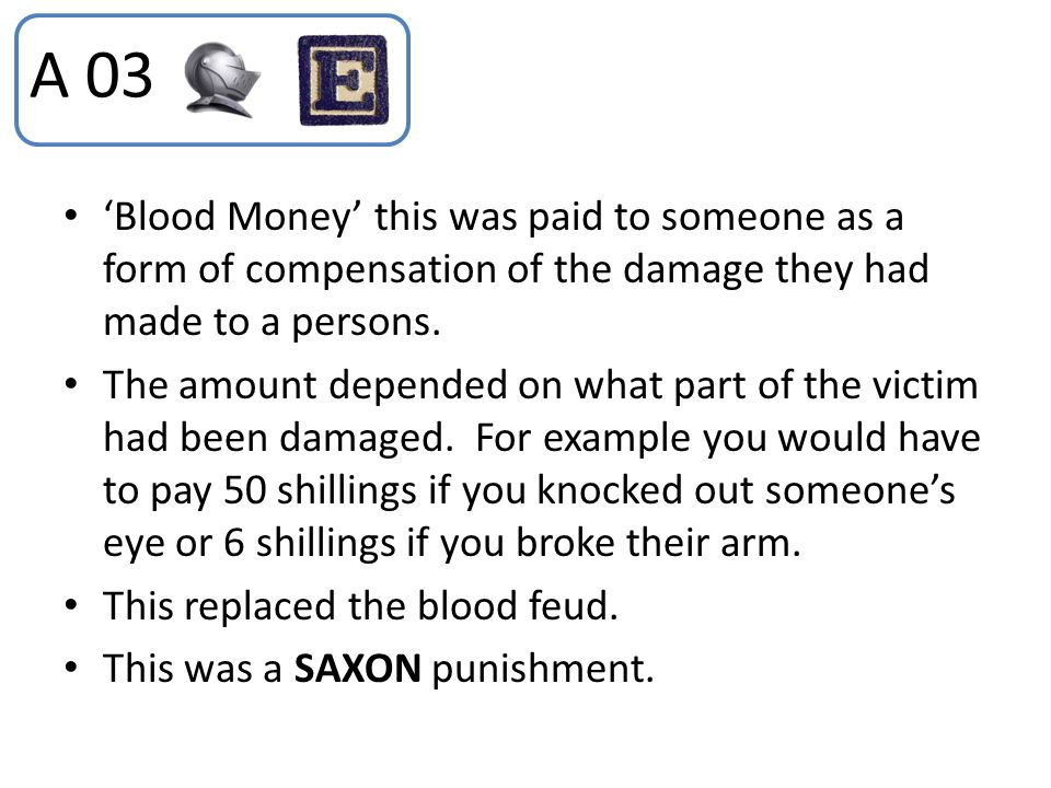 A 03 'Blood Money' this was paid to someone as a form of compensation of the damage they had made to a persons.