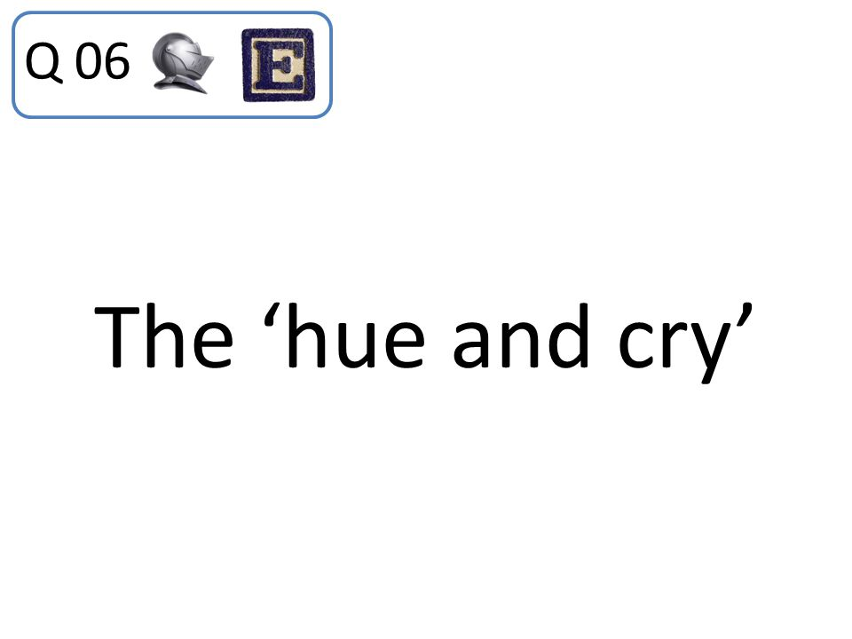 Q 06 The 'hue and cry'