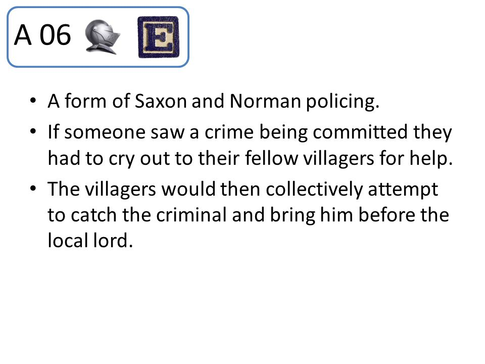 A 06 A form of Saxon and Norman policing.