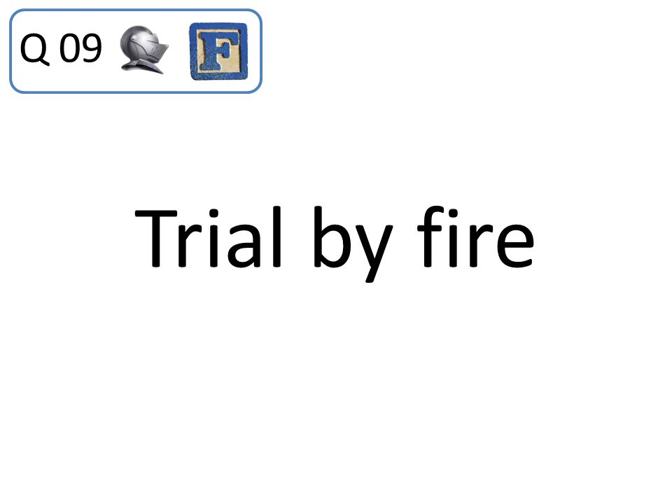 Q 09 Trial by fire