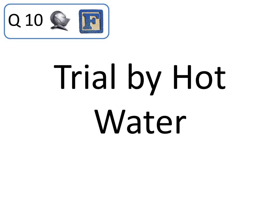 Q 10 Trial by Hot Water