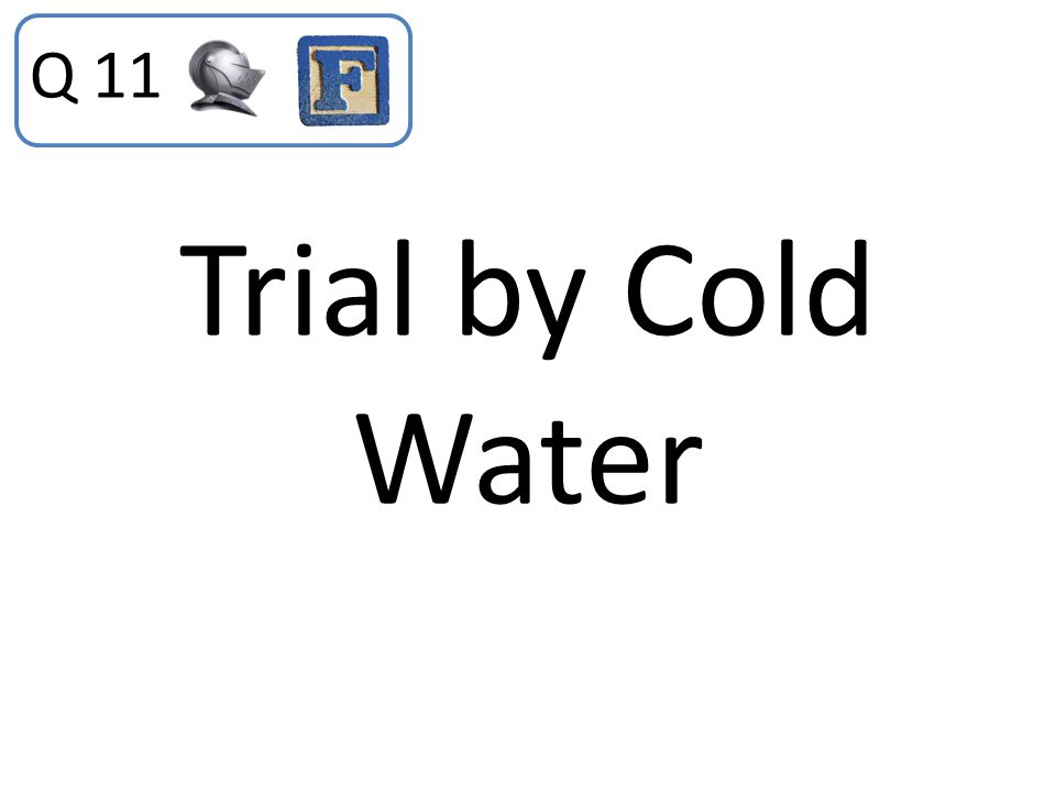Q 11 Trial by Cold Water