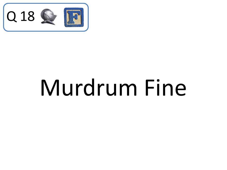Q 18 Murdrum Fine
