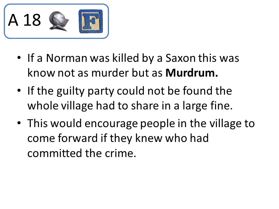 A 18 If a Norman was killed by a Saxon this was know not as murder but as Murdrum.