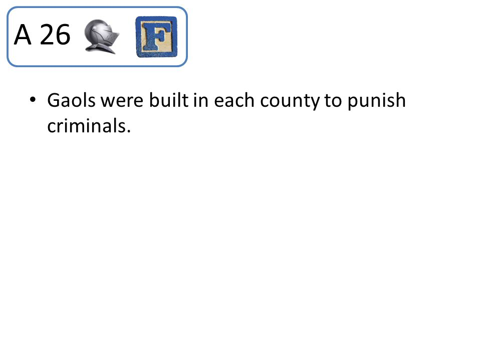 A 26 Gaols were built in each county to punish criminals.