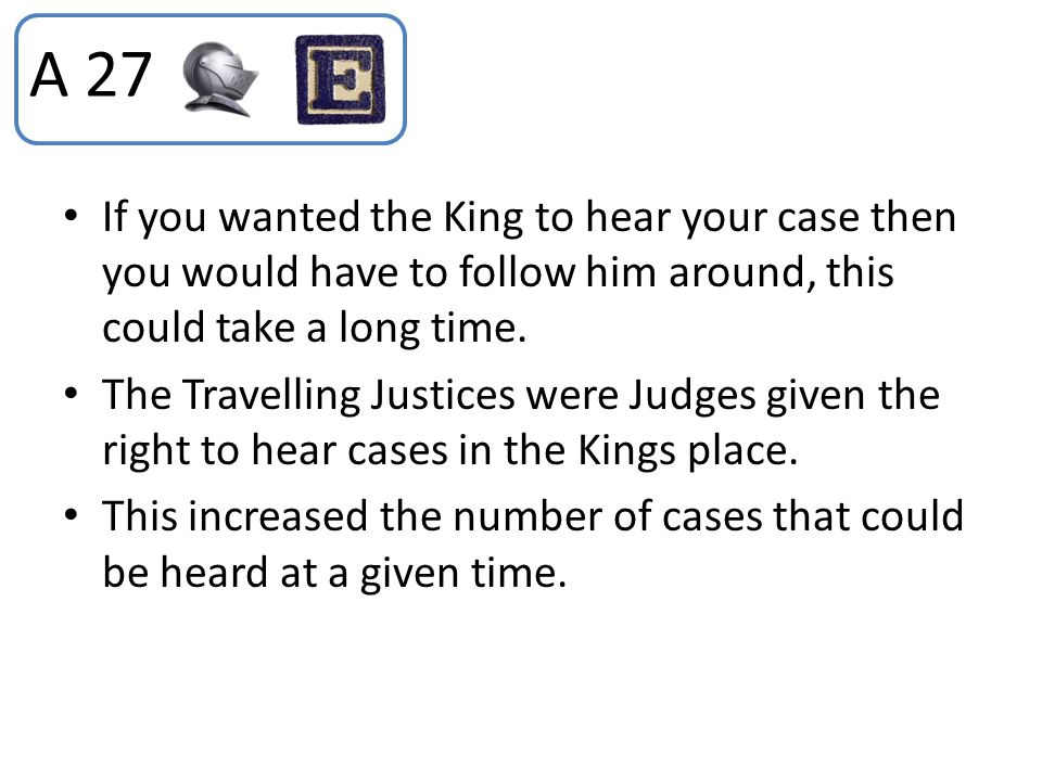 A 27 If you wanted the King to hear your case then you would have to follow him around, this could take a long time.