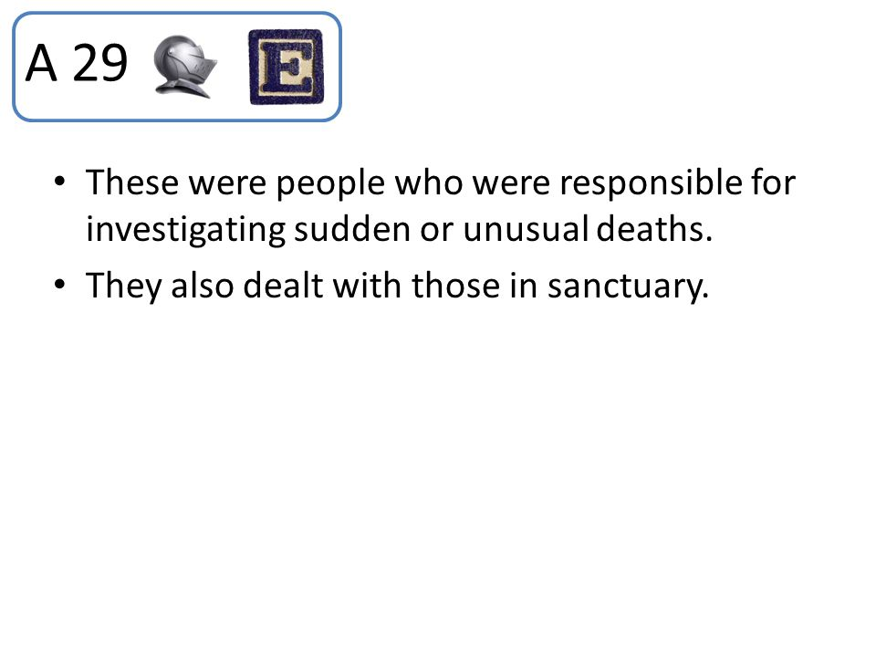 A 29 These were people who were responsible for investigating sudden or unusual deaths.