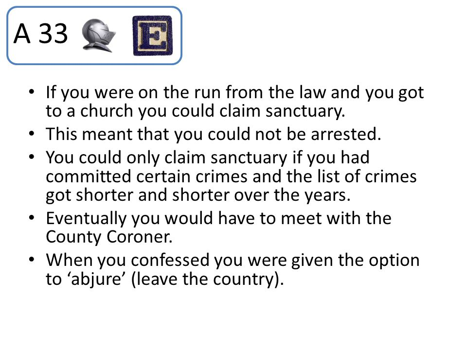 A 33 If you were on the run from the law and you got to a church you could claim sanctuary. This meant that you could not be arrested.