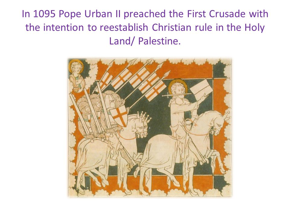 In 1095 Pope Urban II preached the First Crusade with the intention to reestablish Christian rule in the Holy Land/ Palestine.