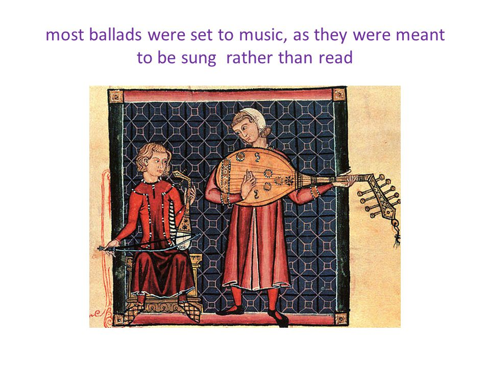 most ballads were set to music, as they were meant to be sung rather than read