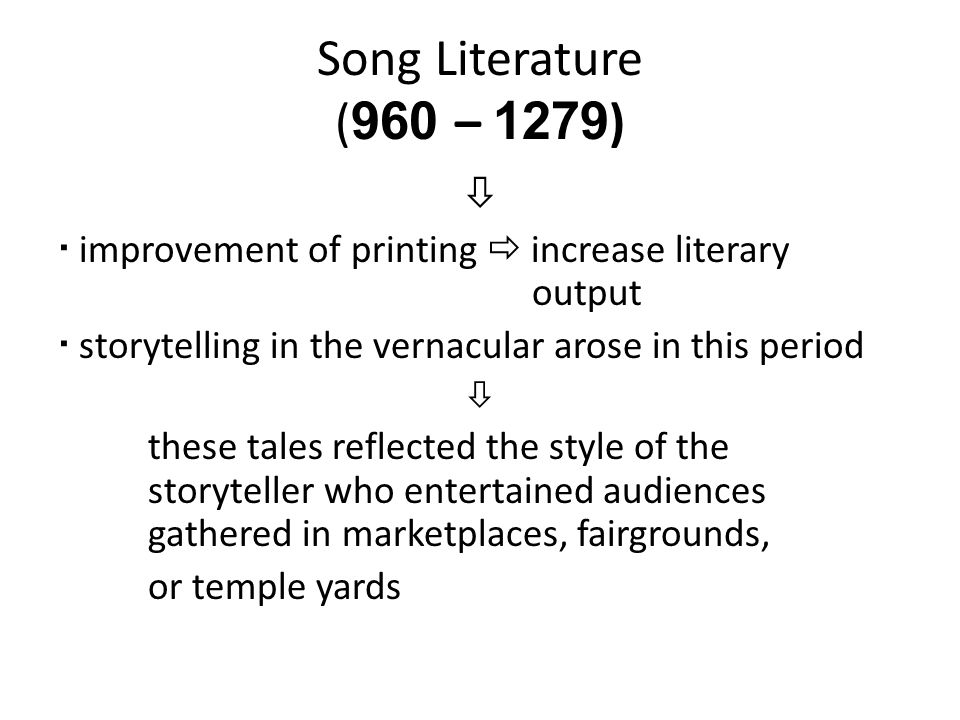 Song Literature (960 – 1279)   improvement of printing  increase literary output.  storytelling in the vernacular arose in this period.